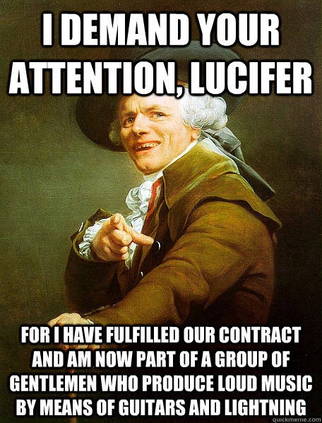 I DEMAND YOUR ATTENTION, LUCIFER FOR I HAVE FULFILLED OUR CONTRACT AND AM NOW PART OF A GROUP OF GENTLEMEN WHO PRODUCE LOUD MUSIC BY MEANS OF GUITARS AND LIGHTNING  - I DEMAND YOUR ATTENTION, LUCIFER FOR I HAVE FULFILLED OUR CONTRACT AND AM NOW PART OF A GROUP OF GENTLEMEN WHO PRODUCE LOUD MUSIC BY MEANS OF GUITARS AND LIGHTNING   Joseph Decreaux