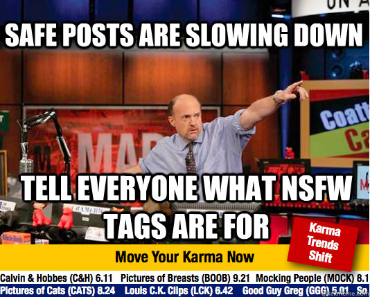 Safe posts are slowing down tell everyone what nsfw tags are for