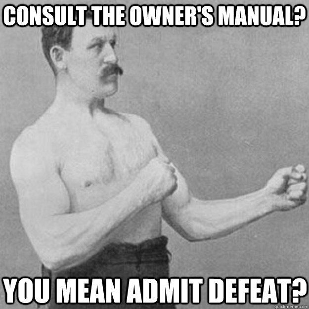 Consult the owner's manual? You mean admit defeat? - Consult the owner's manual? You mean admit defeat?  overly manly man