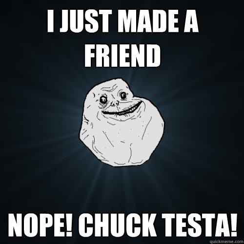 I just made a  friend Nope! Chuck testa!  Forever Alone