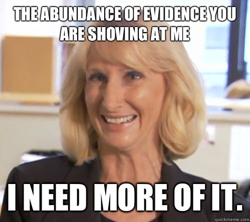 The abundance of evidence you are shoving at me I need more of it. - The abundance of evidence you are shoving at me I need more of it.  Wendy Wright