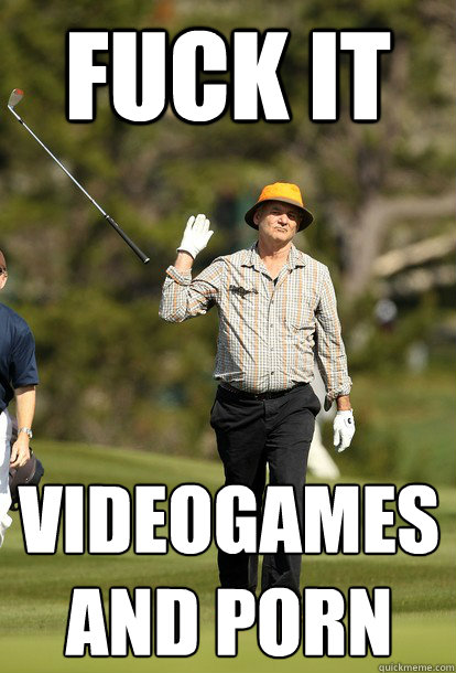 Fuck it Videogames and porn - Fuck it Videogames and porn  Bill Murray
