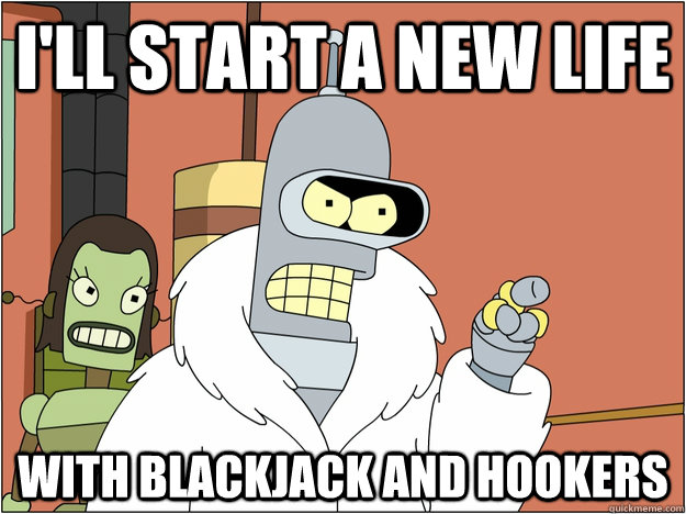 I'll start a new life with blackjack and hookers
