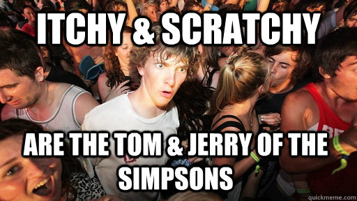 Itchy & Scratchy are the Tom & jerry of the simpsons - Itchy & Scratchy are the Tom & jerry of the simpsons  Sudden Clarity Clarence