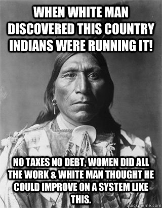 When white man discovered this country Indians were running it! No taxes no debt, women did all the work & white man thought he could improve on a system like this.