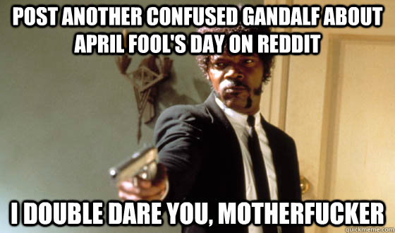 POST ANOTHER CONFUSED GANDALF ABOUT APRIL FOOL'S DAY ON REDDIT I DOUBLE DARE YOU, MOTHERFUCKER - POST ANOTHER CONFUSED GANDALF ABOUT APRIL FOOL'S DAY ON REDDIT I DOUBLE DARE YOU, MOTHERFUCKER  pulp fiction life