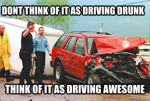 DONT THINK OF IT AS DRIVING DRUNK THINK OF IT AS DRIVING AWESOME