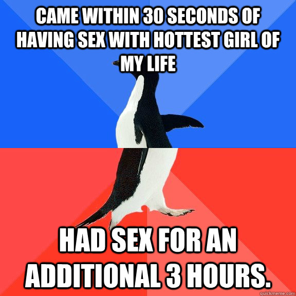 Came within 30 seconds of having sex with hottest girl of my life Had sex for an additional 3 hours. - Came within 30 seconds of having sex with hottest girl of my life Had sex for an additional 3 hours.  Socially Awkward Awesome Penguin