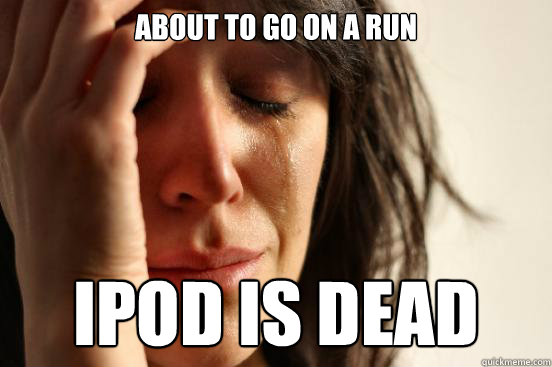 About to go on a run Ipod is dead  First World Problems