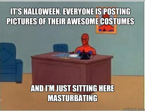 It's Halloween. everyone is posting pictures of their awesome costumes on reddit And I'm just sitting here masturbating - It's Halloween. everyone is posting pictures of their awesome costumes on reddit And I'm just sitting here masturbating  Spiderman