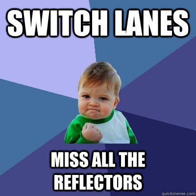 Switch lanes Miss all the reflectors - Switch lanes Miss all the reflectors  Success Kid
