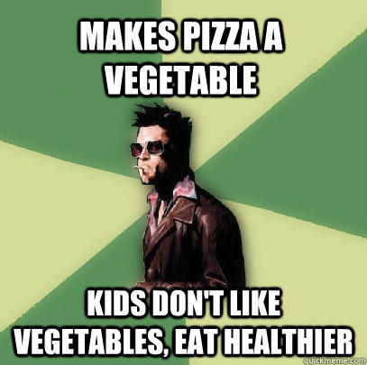 Makes pizza a vegetable Kids don't like vegetables, eat healthier  Helpful Tyler Durden