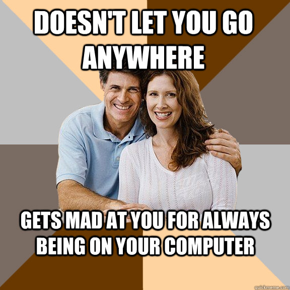 Doesn't let you go anywhere Gets mad at you for always being on your computer - Doesn't let you go anywhere Gets mad at you for always being on your computer  Scumbag Parents
