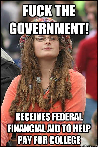 Fuck the government! Receives federal financial aid to help pay for college - Fuck the government! Receives federal financial aid to help pay for college  College Liberal