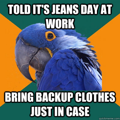 Told it's jeans day at work Bring backup clothes just in case - Told it's jeans day at work Bring backup clothes just in case  Paranoid Parrot