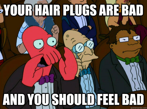 Your hair plugs are bad and you should feel bad - Your hair plugs are bad and you should feel bad  Zoidberg you should feel bad
