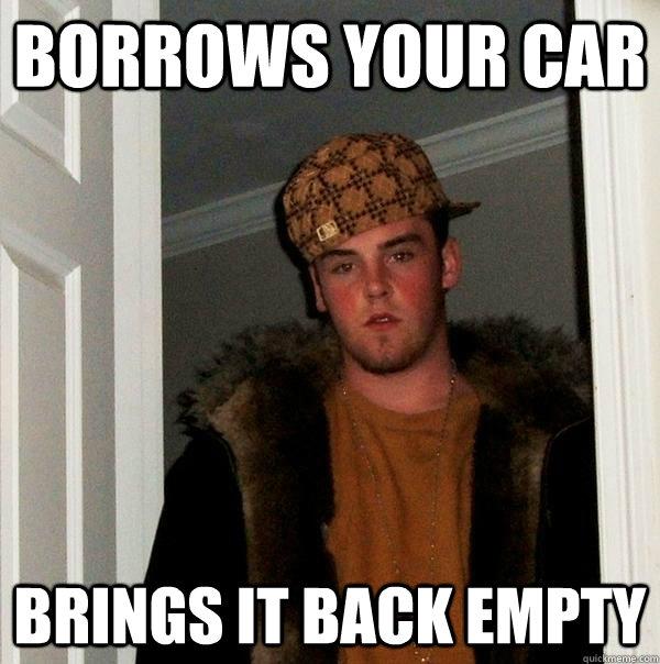 Borrows your Car Brings it back empty - Borrows your Car Brings it back empty  Scumbag Steve