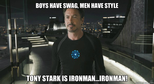 Boys Have Swag, Men have style Tony Stark is Ironman...IRONMAN!