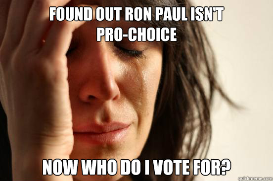 Found out ron paul isn't                   pro-choice now who do i vote for? - Found out ron paul isn't                   pro-choice now who do i vote for?  First World Problems