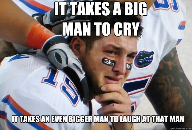 It takes a big man to cry It takes an even bigger man to laugh at that man