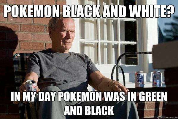 pokemon black and white? in my day pokemon was in green and black - pokemon black and white? in my day pokemon was in green and black  Feels Old Man