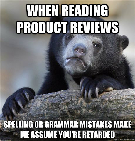 When reading product reviews Spelling or grammar mistakes make me assume you're retarded - When reading product reviews Spelling or grammar mistakes make me assume you're retarded  Confession Bear