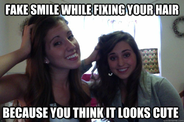 fake smile while fixing your hair because you think it looks cute