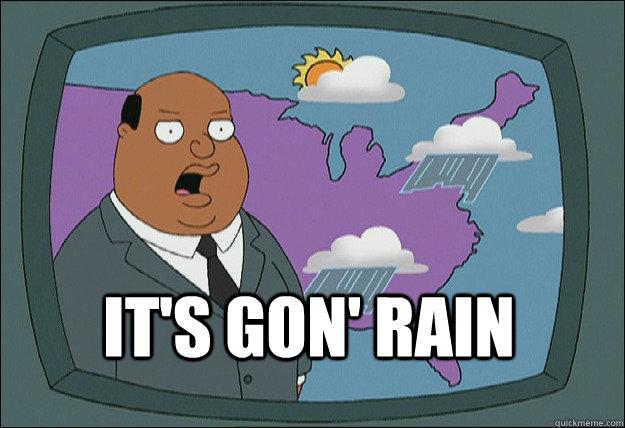 It's gon' rain