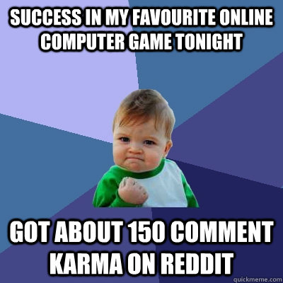 Success in my favourite online computer game tonight got about 150 comment karma on reddit - Success in my favourite online computer game tonight got about 150 comment karma on reddit  Success Kid