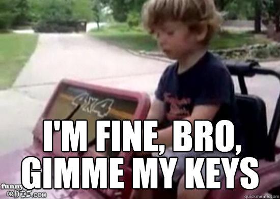 i'm fine, bro, gimme my keys - i'm fine, bro, gimme my keys  Drunk driving baby