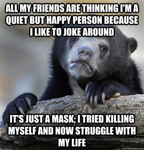 All my friends are thinking I'm a quiet but happy person because I like to joke around It's just a mask; I tried killing myself and now struggle with my life - All my friends are thinking I'm a quiet but happy person because I like to joke around It's just a mask; I tried killing myself and now struggle with my life  Confession Bear