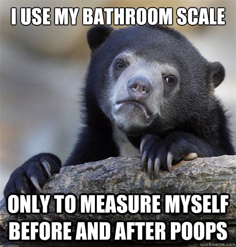 I use my bathroom scale Only to measure myself before and after poops - I use my bathroom scale Only to measure myself before and after poops  Confession Bear