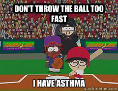 Don't throw the ball too fast i have asthma