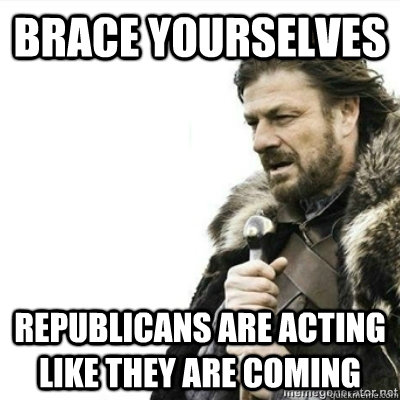 Brace yourselves Republicans are acting like they are coming