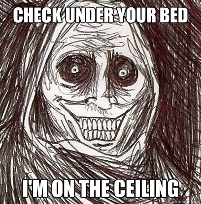 Check under your bed I'm on the ceiling