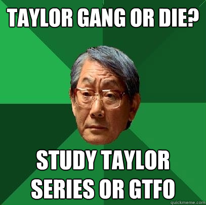 Taylor gang or die? study taylor series or gtfo - Taylor gang or die? study taylor series or gtfo  High Expectations Asian Father