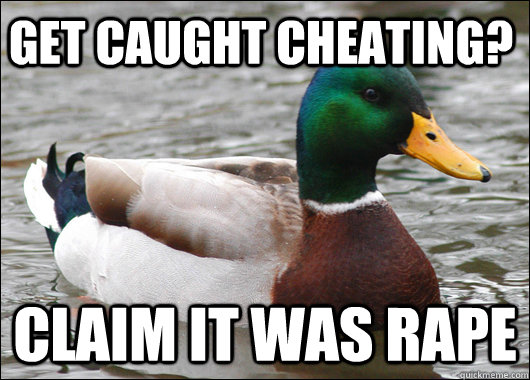 Get caught cheating? Claim it was rape  - Get caught cheating? Claim it was rape   Actual Advice Mallard