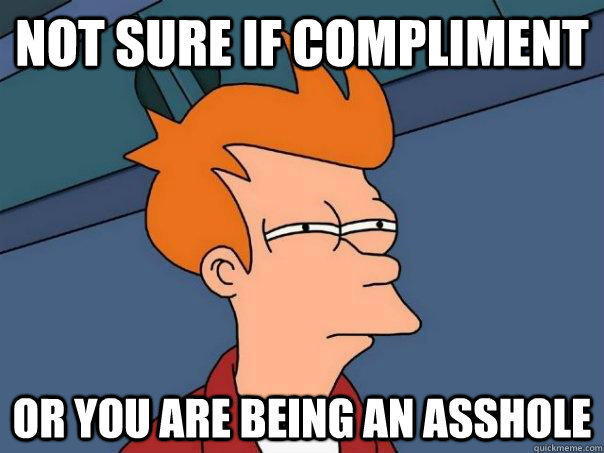 Not sure if compliment Or you are being an asshole - Not sure if compliment Or you are being an asshole  Futurama Fry