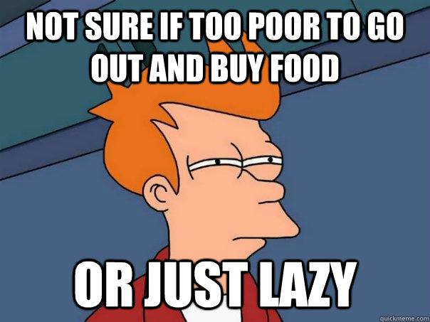 Not sure if too poor to go out and buy food or just lazy - Not sure if too poor to go out and buy food or just lazy  Futurama Fry