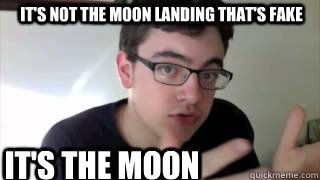 8a84f563e69a53cacea6285b5ba43d1ef4f37e218e988010eb6626735e975e8d it's not the moon landing that's fake it's the moon what is fake,Moon Landing Meme