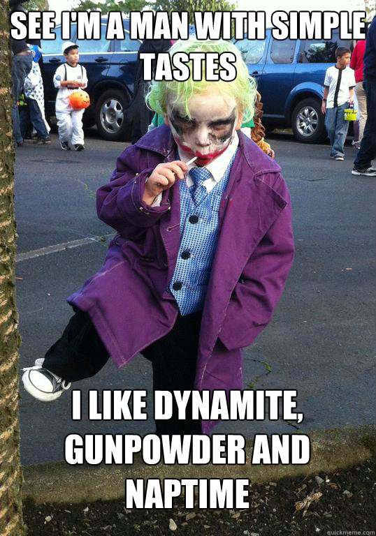 See I'm a man with simple tastes I like dynamite, gunpowder and naptime - See I'm a man with simple tastes I like dynamite, gunpowder and naptime  Joker kid