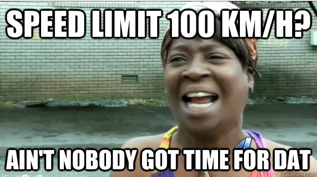 Speed limit 100 KM/H? AIN'T NOBODY GOT TIME FOR DAT - Speed limit 100 KM/H? AIN'T NOBODY GOT TIME FOR DAT  AINT NO BODY GOT TIME FOR DAT