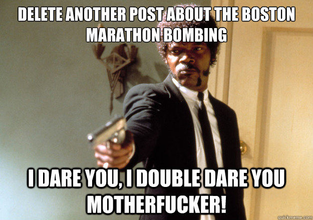 Delete another post about the Boston Marathon Bombing i dare you, i double dare you motherfucker!  Samuel L Jackson
