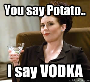 You say Potato.. I say VODKA