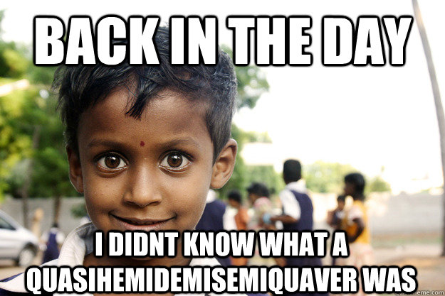 Back in the day I didnt know what a QUASIHEMIDEMISEMIQUAVER was