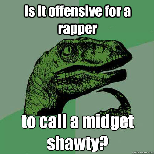 Is it offensive for a rapper to call a midget shawty?    - Is it offensive for a rapper to call a midget shawty?     Philosoraptor