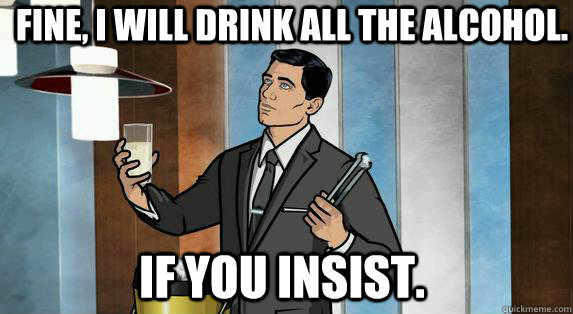 Fine, I will drink all the alcohol. if you insist. - Fine, I will drink all the alcohol. if you insist.  Archer Drinks