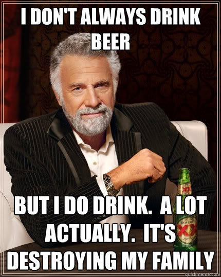 I don't always drink beer But I do drink.  A lot actually.  It's destroying my family - I don't always drink beer But I do drink.  A lot actually.  It's destroying my family  The Most Interesting Man In The World
