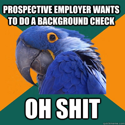 Prospective Employer Wants to Do a background check oh shit - Prospective Employer Wants to Do a background check oh shit  Paranoid Parrot