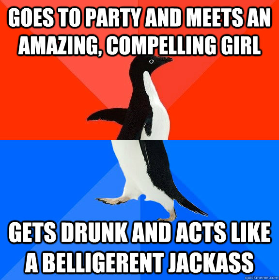 Goes to party and meets an amazing, compelling girl Gets drunk and acts like a belligerent jackass - Goes to party and meets an amazing, compelling girl Gets drunk and acts like a belligerent jackass  Awesome Awkward Penguin